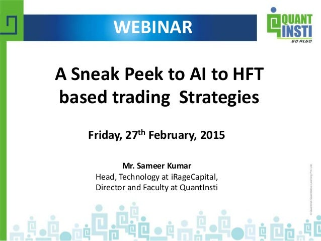 A Sneak Peek to AI to HFT based trading Strategies Friday, 27th February, 2015 Mr. Sameer Kumar Head, Technology at iRageC...
