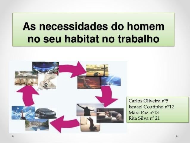 As necessidades do homem no seu habitat no trabalho Carlos Oliveira nº5 Ismael Coutinho nº12 Mara Paz nº13 Rita Silva nº 21