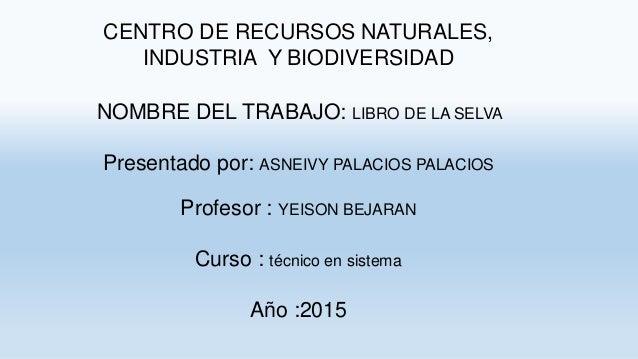 CENTRO DE RECURSOS NATURALES, INDUSTRIA Y BIODIVERSIDAD NOMBRE DEL TRABAJO: LIBRO DE LA SELVA Presentado por: ASNEIVY PALA...