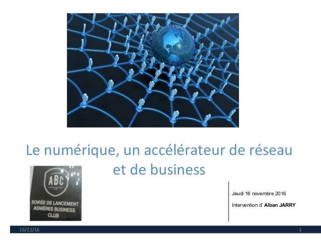 Le numérique, un accélérateur de réseau et de business 16/11/16 1 Jeudi 16 novembre 2016 Intervention d' Alban JARRY
