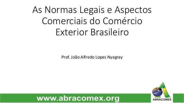 As Normas Legais e Aspectos Comerciais do Comércio Exterior Brasileiro  Prof. João Alfredo Lopes Nyegray