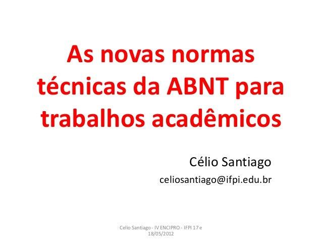 As novas normas técnicas da ABNT para trabalhos acadêmicos Célio Santiago celiosantiago@ifpi.edu.br Celio Santiago - IV EN...