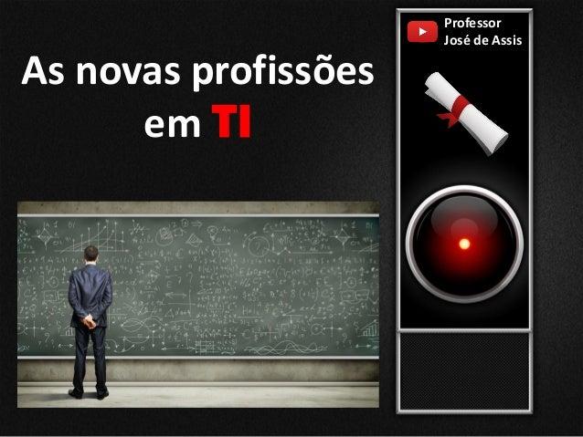Professor José de Assis As novas profissões em TI