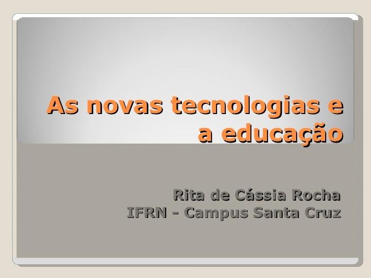 As novas tecnologias e a educação Rita de Cássia Rocha IFRN - Campus Santa Cruz
