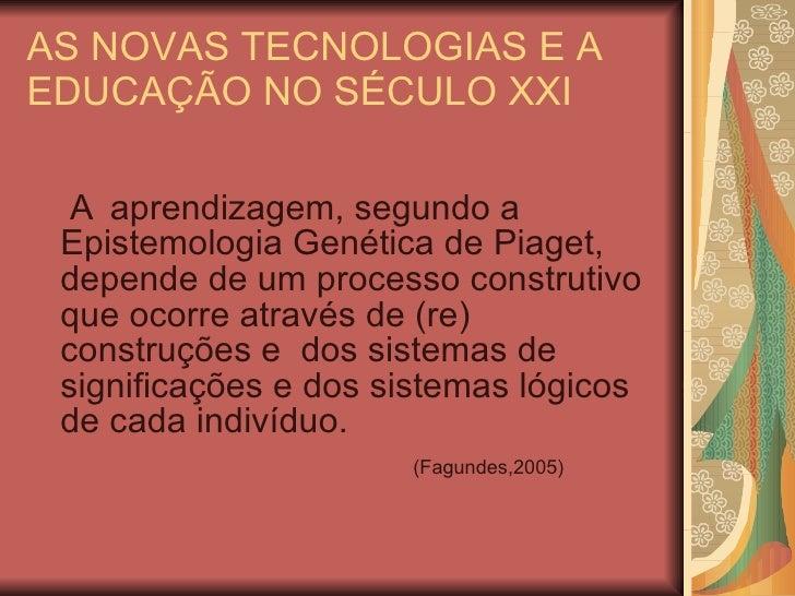 AS NOVAS TECNOLOGIAS E A EDUCAÇÃO NO SÉCULO XXI <ul><li>A aprendizagem, segundo a Epistemologia Genética de Piaget, depend...