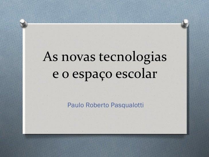 As novas tecnologias e o espaço escolar Paulo Roberto Pasqualotti