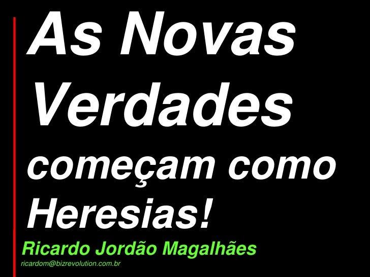 As Novas  Verdades  começam como  Heresias! Ricardo Jordão Magalhães ricardom@bizrevolution.com.br