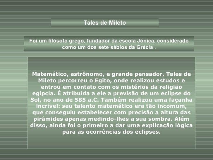 Tales de Mileto Foi um filósofo grego, fundador da escola Jónica, considerado como um dos sete sábios da Grécia . Matemáti...