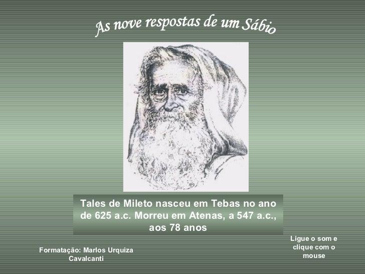 As nove respostas de um Sábio Tales de Mileto nasceu em Tebas no ano de 625 a.c. Morreu em Atenas, a 547 a.c., aos 78 anos...