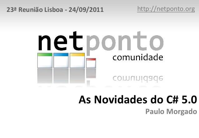 As Novidades do C# 5.0 Paulo Morgado http://netponto.org23ª Reunião Lisboa - 24/09/2011