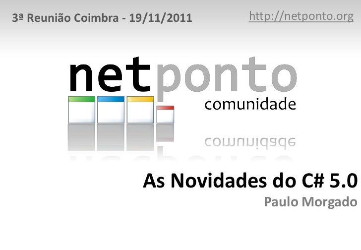 3ª Reunião Coimbra - 19/11/2011   http://netponto.org                      As Novidades do C# 5.0                         ...