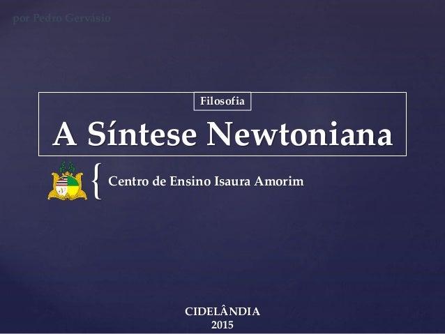 { A Síntese Newtoniana Centro de Ensino Isaura Amorim CIDELÂNDIA 2015 Filosofia por Pedro Gervásio