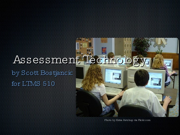 Assessment Technology <ul><li>by Scott Bostjancic </li></ul><ul><li>for LTMS 510 </li></ul>Photo by Extra Ketchup via Flic...