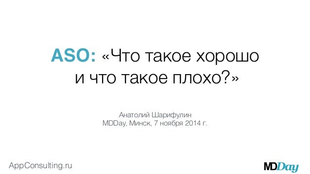ASO: «Что такое хорошо  AppConsulting.ru  и что такое плохо?»  Анатолий Шарифулин  MDDay, Минск, 7 ноября 2014 г.
