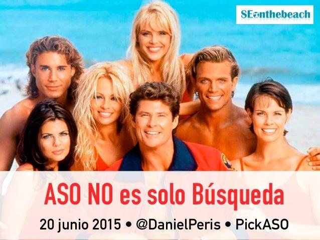 ASO NO es solo Búsqueda 20 junio 2015 • @DanielPeris • PickASO