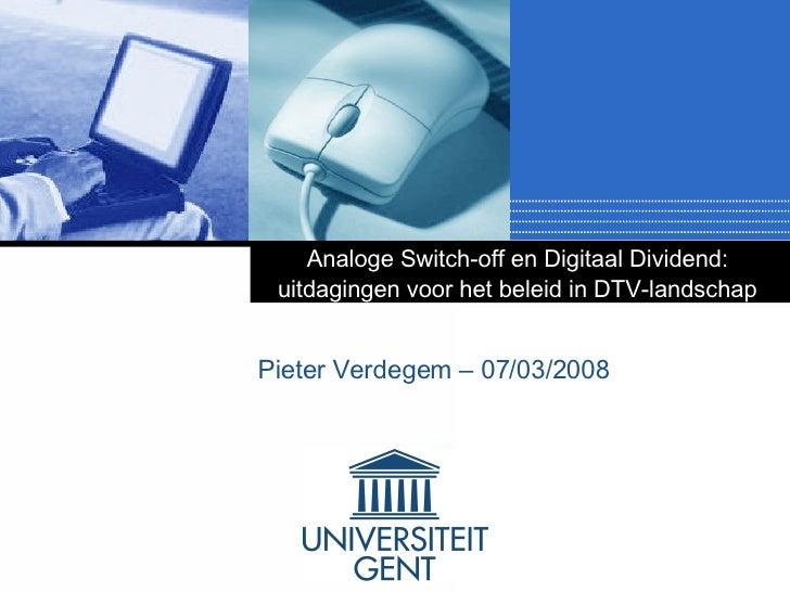 Analoge Switch-off en Digitaal Dividend:  uitdagingen voor het beleid in DTV-landschap   Pieter Verdegem – 07/03/2008