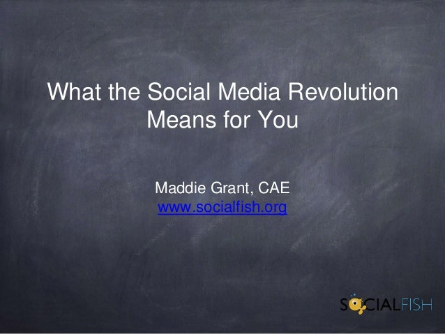 What the Social Media Revolution Means for You Maddie Grant, CAE www.socialfish.org