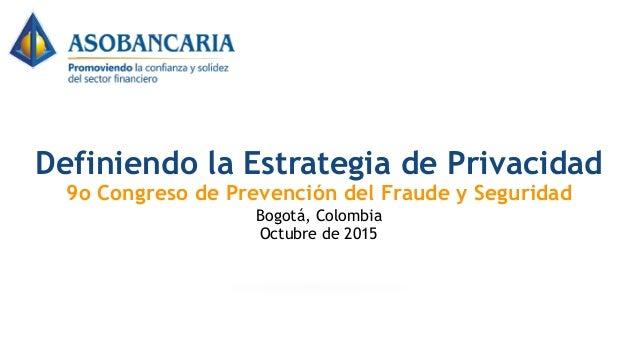 Definiendo la Estrategia de Privacidad 9o Congreso de Prevención del Fraude y Seguridad Bogotá, Colombia Octubre de 2015