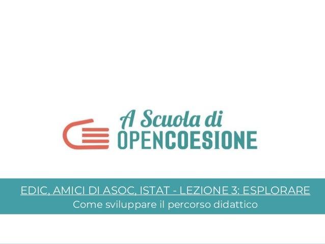 EDIC, AMICI DI ASOC, ISTAT - LEZIONE 3: ESPLORARE Come sviluppare il percorso didattico