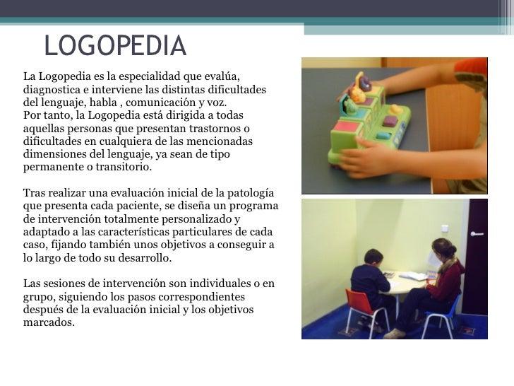 LOGOPEDIA La Logopedia es la especialidad que evalúa, diagnostica e interviene las distintas dificultades del lenguaje, ha...