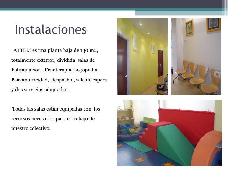 Instalaciones ATTEM es una planta baja de 130 m2, totalmente exterior, dividida  salas de Estimulación , Fisioterapia, Log...
