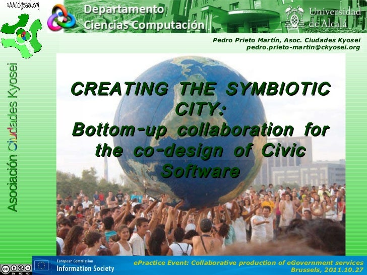 CREATING THE SYMBIOTIC CITY: Bottom-up collaboration for the co-design of Civic Software Pedro Prieto Martín, Asoc. Ciudad...