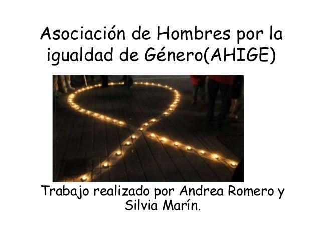 Asociación de Hombres por la igualdad de Género(AHIGE)Trabajo realizado por Andrea Romero y             Silvia Marín.