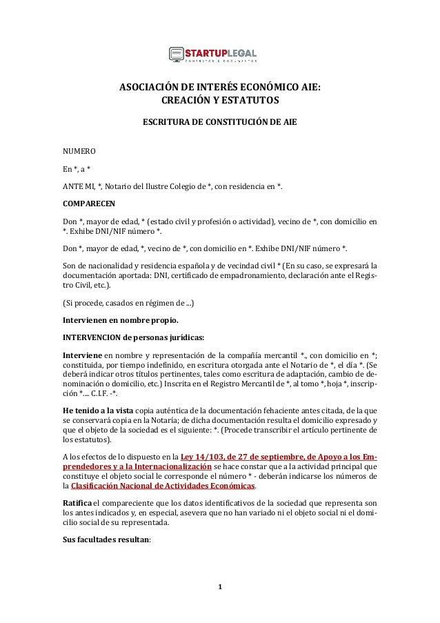 1 ASOCIACIÓN DE INTERÉS ECONÓMICO AIE: CREACIÓN Y ESTATUTOS ESCRITURA DE CONSTITUCIÓN DE AIE NUMERO En *, a * ANTE MI, *, ...