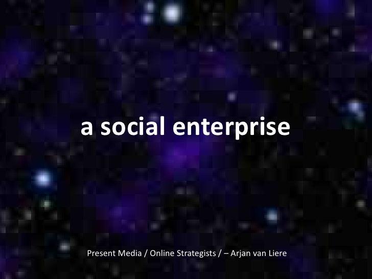 a social enterprisePresent Media / Online Strategists / – Arjan van Liere