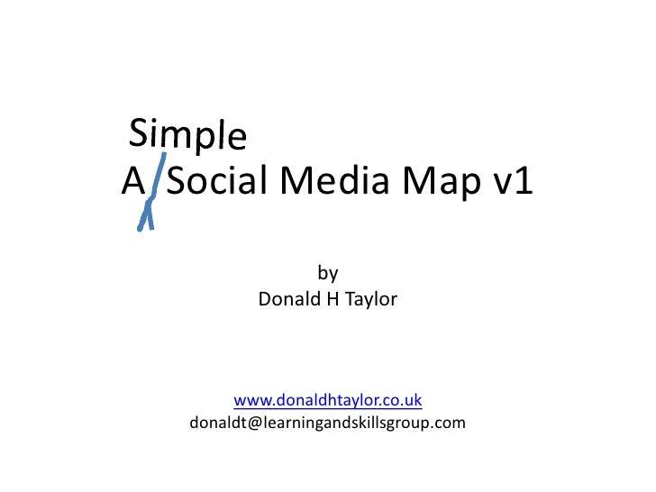 Simple<br />A  Social Media Map v1<br />by<br />Donald H Taylor<br />www.donaldhtaylor.co.uk<br />donaldt@learningandskill...
