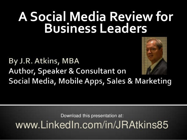 A Social Media Review for    Business Leaders        Download this presentation at:www.LinkedIn.com/in/JRAtkins85