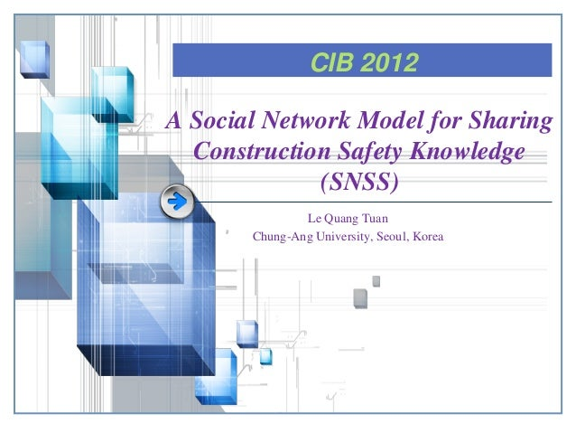 CIB 2012 A Social Network Model for Sharing Construction Safety Knowledge (SNSS) Le Quang Tuan Chung-Ang University, Seoul...