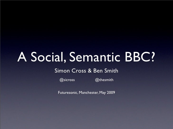 A Social, Semantic BBC?       Simon Cross & Ben Smith        @sicross             @thesmith          Futuresonic, Manchest...