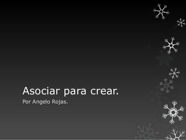 Asociar para crear. Por Angelo Rojas.
