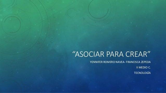 """""""ASOCIAR PARA CREAR"""" YENNIFER ROMERO NAVEA- FRANCISCA ZEPEDA II MEDIO C. TECNOLOGÍA"""