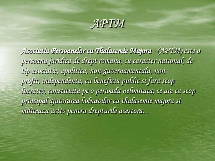 APTM<br />Asociatia Persoanelor cu Thalasemie Majora - (APTM) este o persoana juridica de drept romana, cu caracter nation...