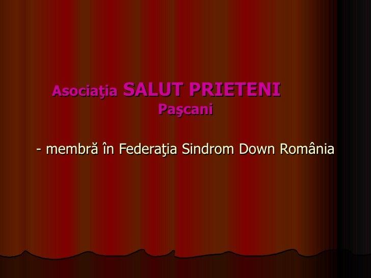Asociaţia  SALUT PRIETENI  Paşcani   - membră în Federaţia Sindrom Down România
