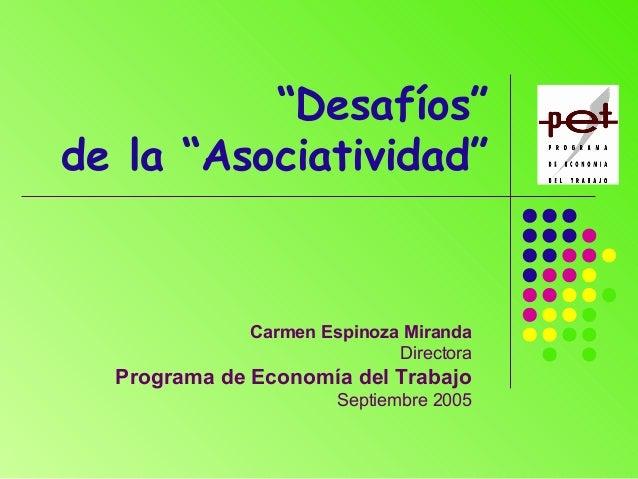 """""""Desafíos"""" de la """"Asociatividad"""" Carmen Espinoza Miranda Directora Programa de Economía del Trabajo Septiembre 2005"""