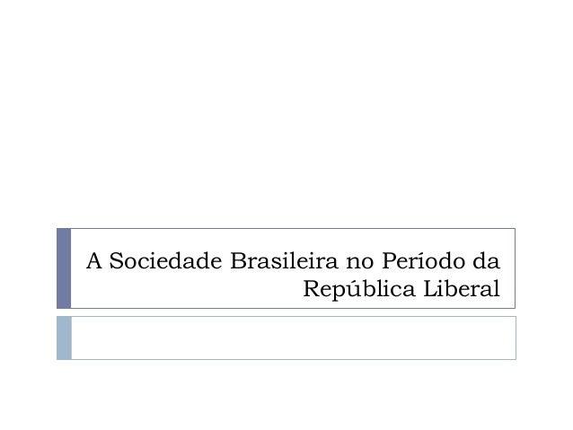 A Sociedade Brasileira no Período daRepública Liberal