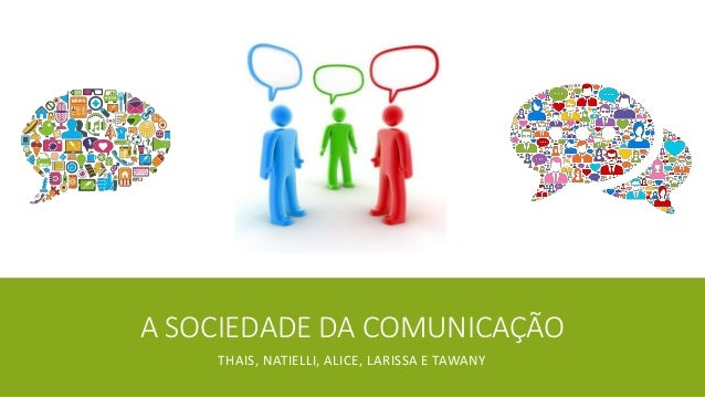 A SOCIEDADE DA COMUNICAÇÃO THAIS, NATIELLI, ALICE, LARISSA E TAWANY