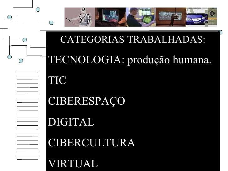 CATEGORIAS TRABALHADAS: TECNOLOGIA: produção humana. TIC CIBERESPAÇO DIGITAL CIBERCULTURA VIRTUAL