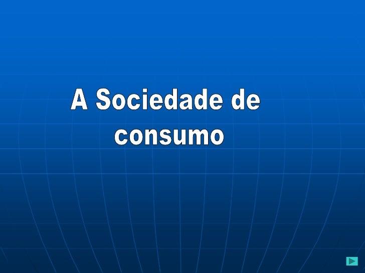 Sociedade de ConsumoCaracterísticas:                                     Nasce na sequência da   A oferta excede a procur...