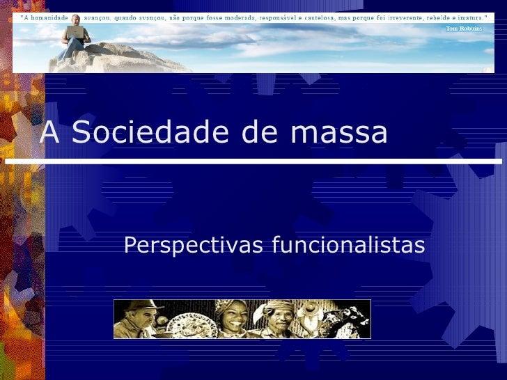 A Sociedade de massa Perspectivas funcionalistas