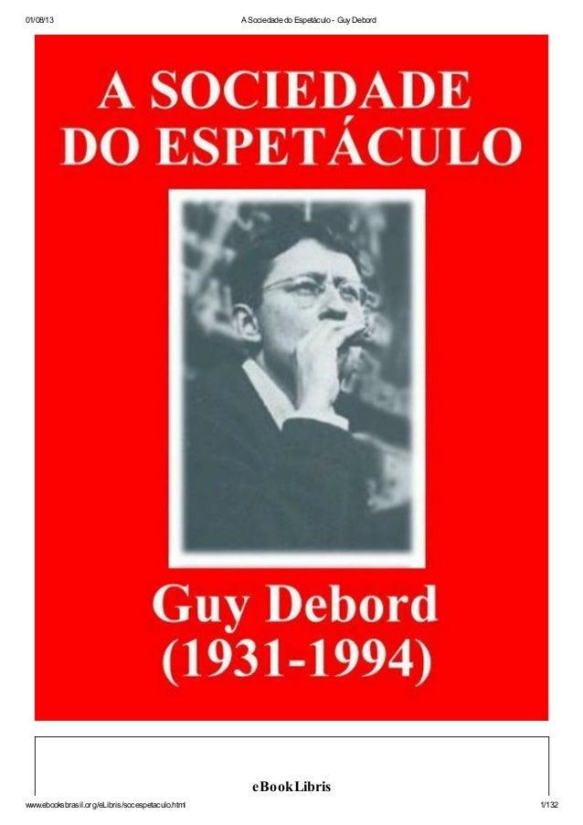 01/08/13 A Sociedade do Espetáculo - GuyDebord www.ebooksbrasil.org/eLibris/socespetaculo.html 1/132 eBookLibris