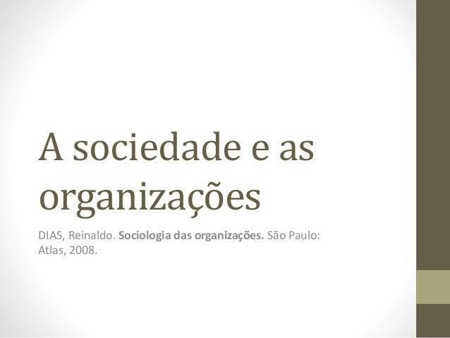 A sociedade e as  organizações  DIAS, Reinaldo. Sociologia das organizações. São Paulo:  Atlas, 2008.