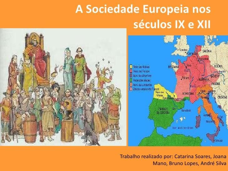 A Sociedade Europeia nos          séculos IX e XII        Trabalho realizado por: Catarina Soares, Joana                  ...