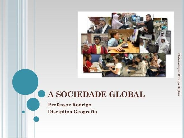 Elaborado por Rodrigo BagliniA SOCIEDADE GLOBALProfessor RodrigoDisciplina Geografia