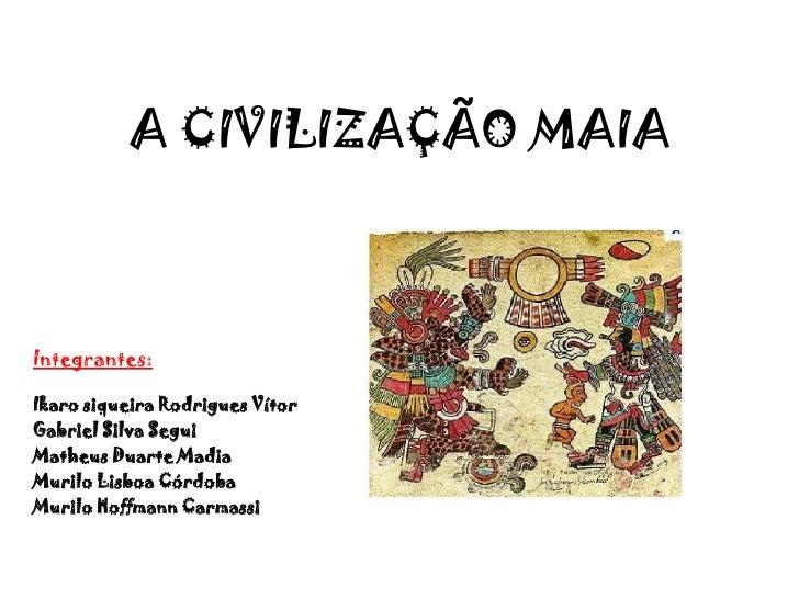 A CIVILIZAÇÃO MAIAIntegrantes:Ikaro siqueira Rodrigues VítorGabriel Silva SeguiMatheus Duarte MadiaMurilo Lisboa CórdobaMu...