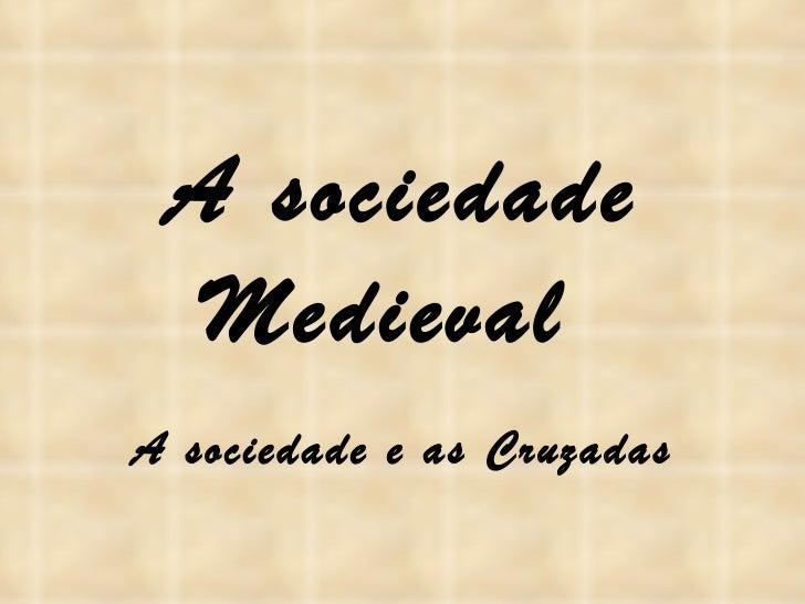 A sociedade Medieval  A sociedade e as Cruzadas