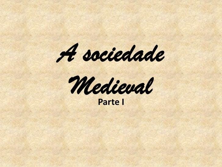 A sociedade Medieval    Parte I